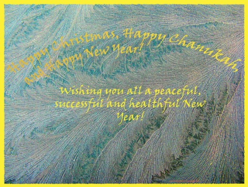 Happy Christmas, Happy Channukah, Happy New Year! Wishing you all a peaceful, successful and healthful New Year!